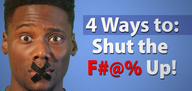 4 ways to shut the F#@% up!