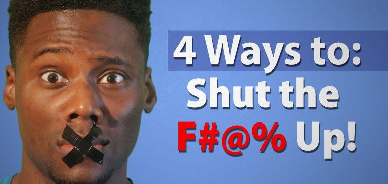 4 ways to shut the F#@% up!